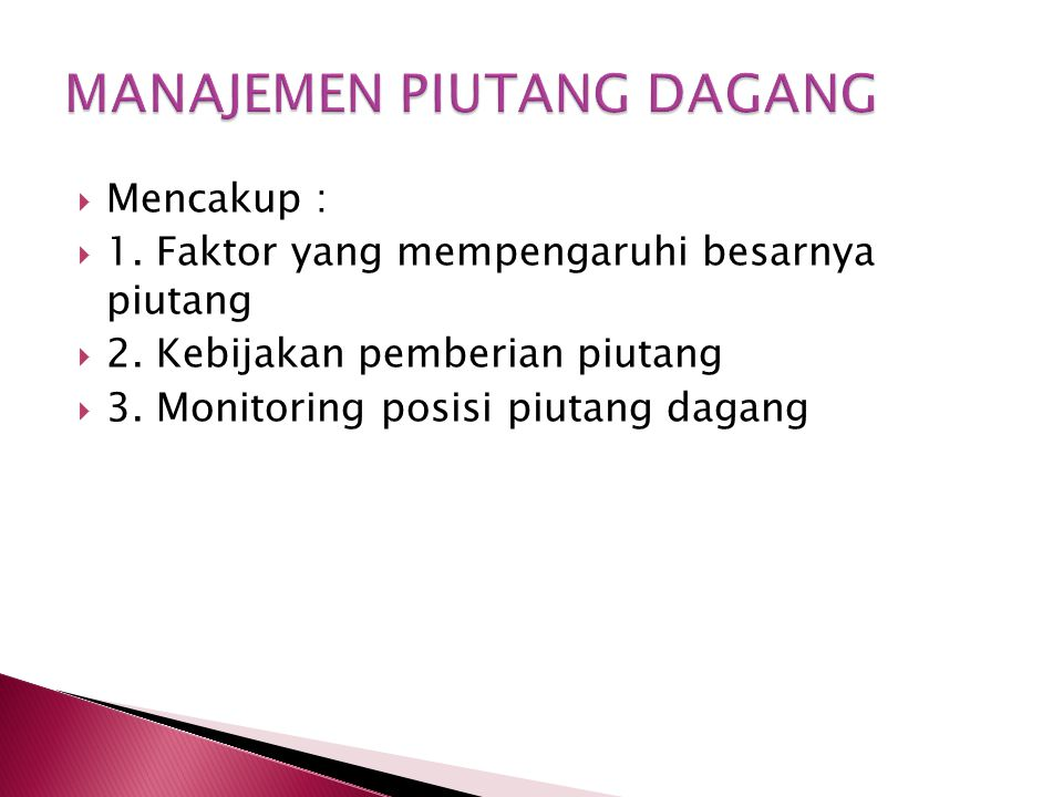  Mencakup :  1. Faktor yang mempengaruhi besarnya piutang  2. Kebijakan pemberian piutang  3. Monitoring posisi piutang dagang
