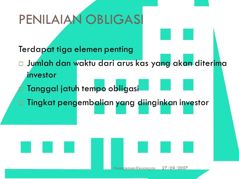 27/09/2007 Manajemen Keuangan 24 PENILAIAN OBLIGASI Terdapat tiga elemen penting  Jumlah dan waktu dari arus kas yang akan diterima investor  Tangga