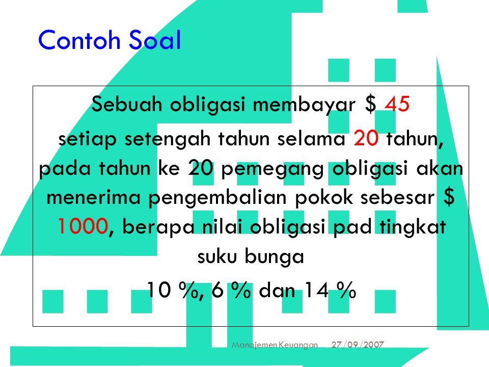 27/09/2007 Manajemen Keuangan 29 Contoh Soal Sebuah obligasi membayar $ 45 setiap setengah tahun selama 20 tahun, pada tahun ke 20 pemegang obligasi a
