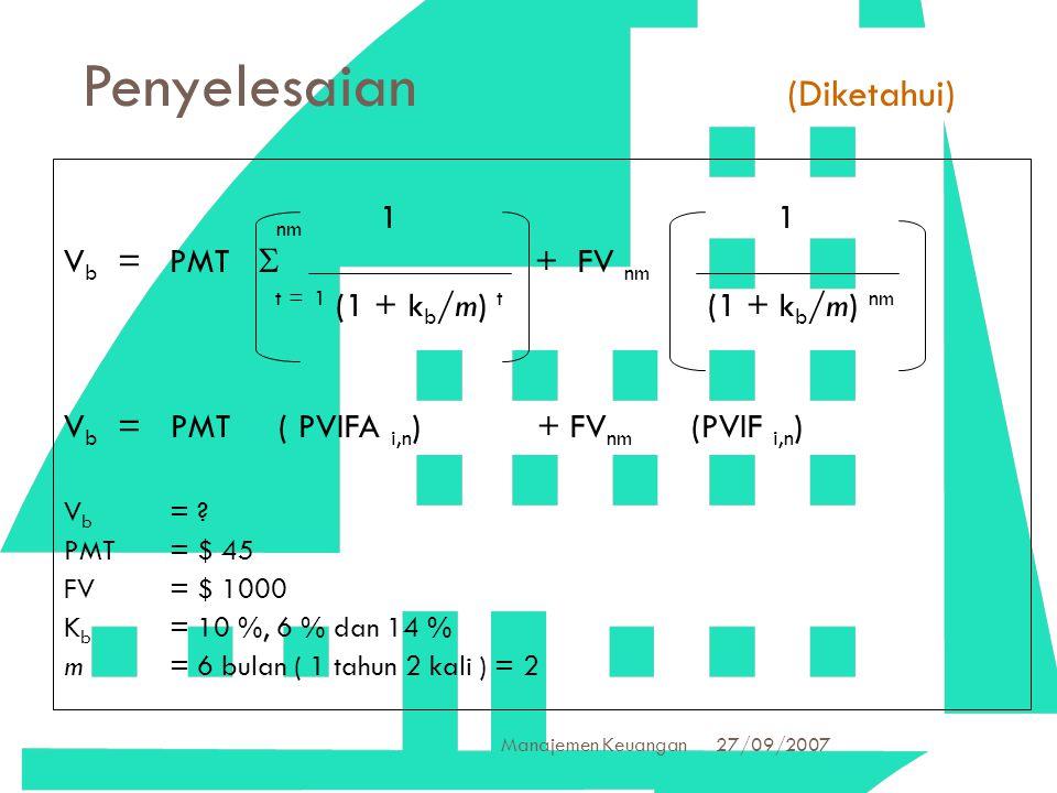 27/09/2007 Manajemen Keuangan 30 Penyelesaian (Diketahui) nm 1 1 V b =PMT  + FV nm t = 1 (1 + k b /m) t (1 + k b /m) nm V b = PMT ( PVIFA i,n ) + FV