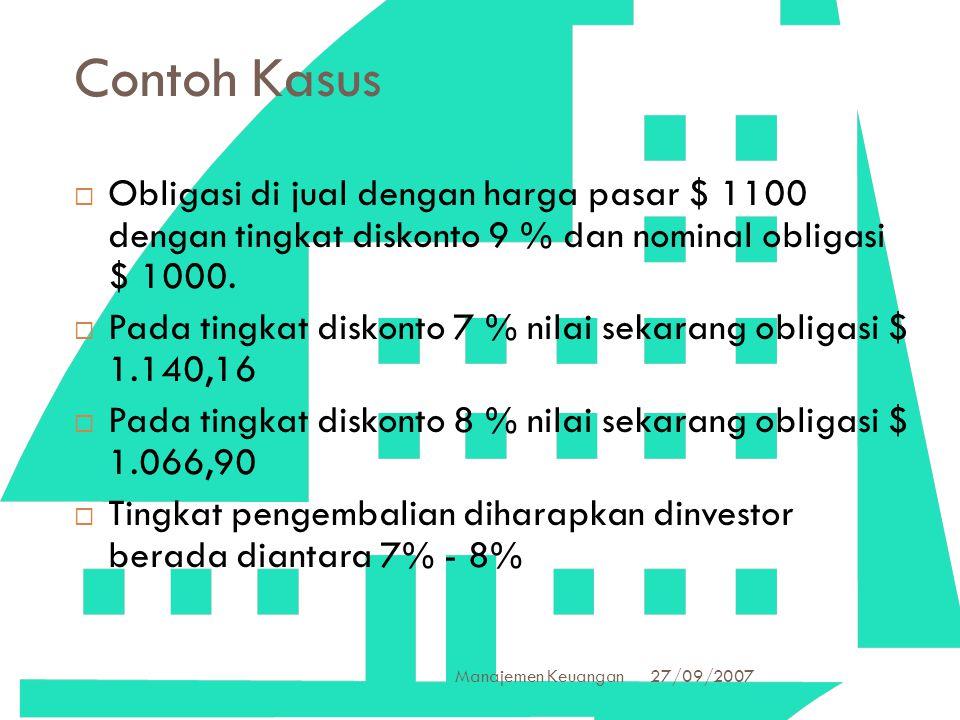 27/09/2007 Manajemen Keuangan 34 Contoh Kasus  Obligasi di jual dengan harga pasar $ 1100 dengan tingkat diskonto 9 % dan nominal obligasi $ 1000. 