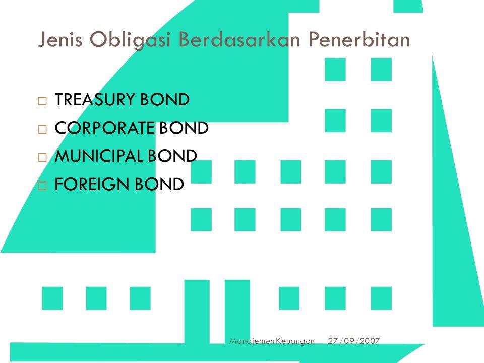 27/09/2007 Manajemen Keuangan 4 Jenis Obligasi Berdasarkan Penerbitan  TREASURY BOND  CORPORATE BOND  MUNICIPAL BOND  FOREIGN BOND