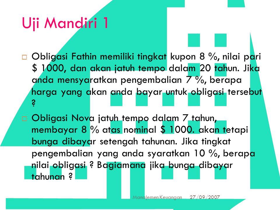 27/09/2007 Manajemen Keuangan 40 Uji Mandiri 1  Obligasi Fathin memiliki tingkat kupon 8 %, nilai pari $ 1000, dan akan jatuh tempo dalam 20 tahun. J