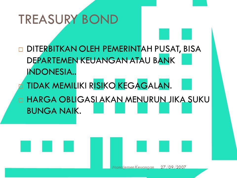 27/09/2007 Manajemen Keuangan 5 TREASURY BOND  DITERBITKAN OLEH PEMERINTAH PUSAT, BISA DEPARTEMEN KEUANGAN ATAU BANK INDONESIA..  TIDAK MEMILIKI RIS