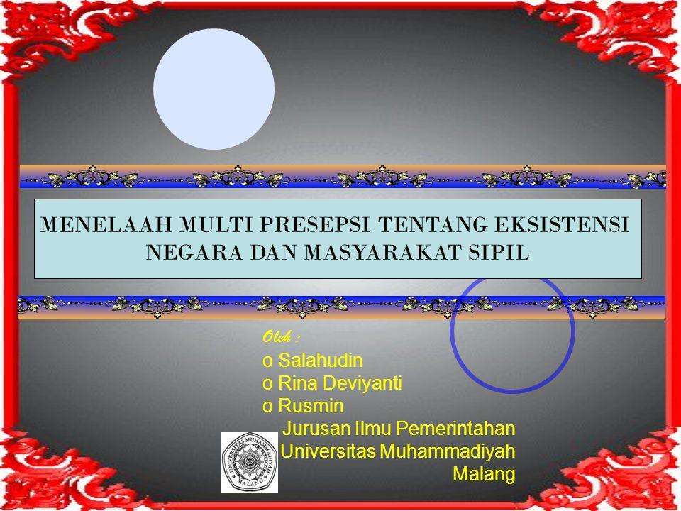 Oleh : o Salahudin o Rina Deviyanti o Rusmin Jurusan Ilmu Pemerintahan Universitas Muhammadiyah Malang MENELAAH MULTI PRESEPSI TENTANG EKSISTENSI NEGARA DAN MASYARAKAT SIPIL