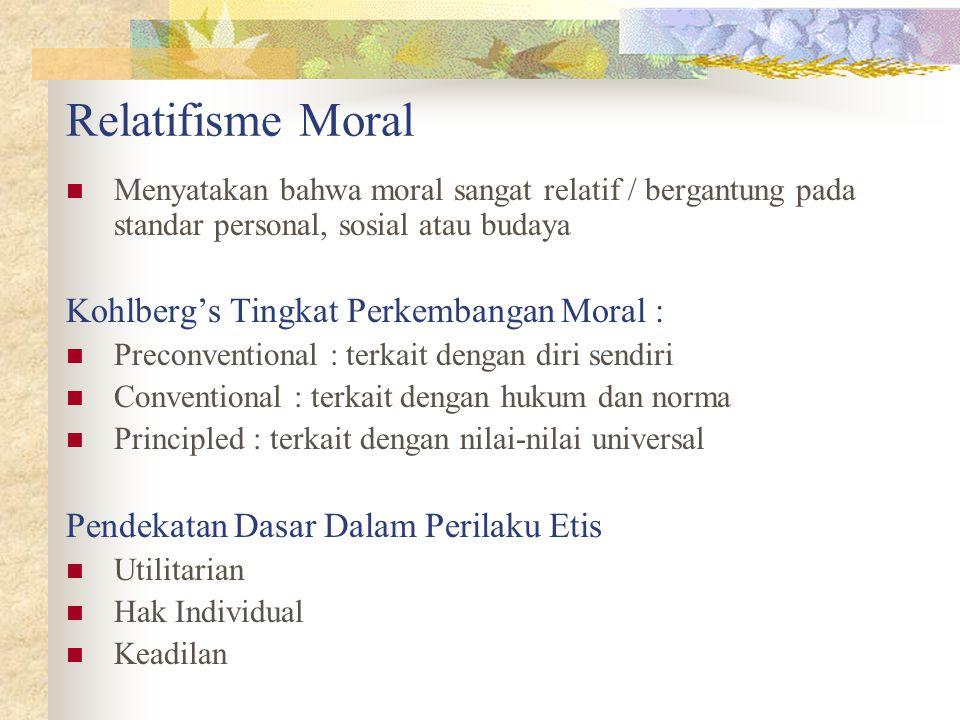 Relatifisme Moral Menyatakan bahwa moral sangat relatif / bergantung pada standar personal, sosial atau budaya Kohlberg's Tingkat Perkembangan Moral : Preconventional : terkait dengan diri sendiri Conventional : terkait dengan hukum dan norma Principled : terkait dengan nilai-nilai universal Pendekatan Dasar Dalam Perilaku Etis Utilitarian Hak Individual Keadilan