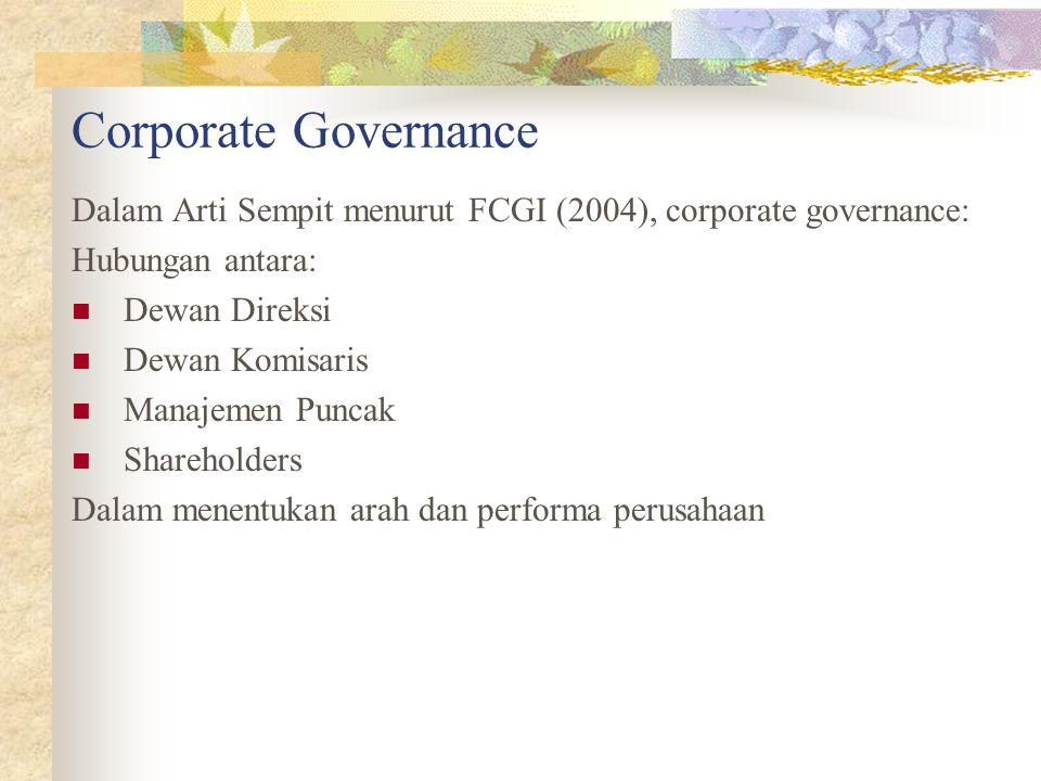 Corporate Governance Dalam Arti Sempit menurut FCGI (2004), corporate governance: Hubungan antara: Dewan Direksi Dewan Komisaris Manajemen Puncak Shareholders Dalam menentukan arah dan performa perusahaan