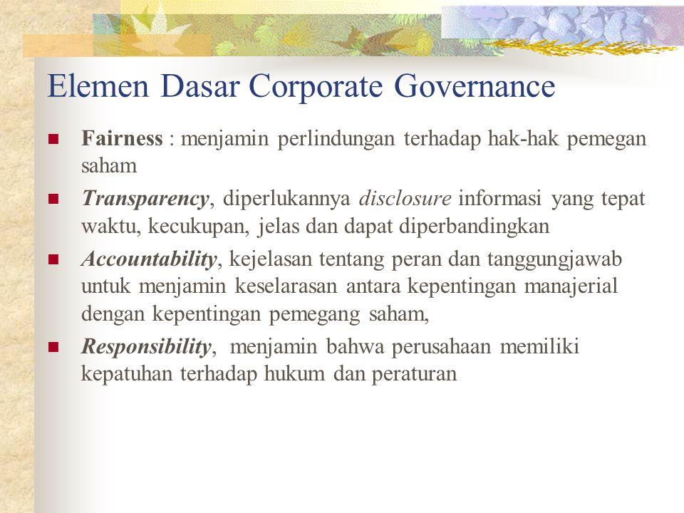 Elemen Dasar Corporate Governance Fairness : menjamin perlindungan terhadap hak-hak pemegan saham Transparency, diperlukannya disclosure informasi yang tepat waktu, kecukupan, jelas dan dapat diperbandingkan Accountability, kejelasan tentang peran dan tanggungjawab untuk menjamin keselarasan antara kepentingan manajerial dengan kepentingan pemegang saham, Responsibility, menjamin bahwa perusahaan memiliki kepatuhan terhadap hukum dan peraturan