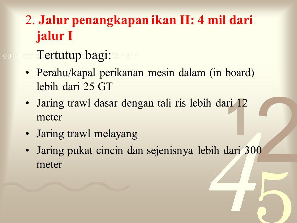 2. Jalur penangkapan ikan II: 4 mil dari jalur I Tertutup bagi: Perahu/kapal perikanan mesin dalam (in board) lebih dari 25 GT Jaring trawl dasar deng