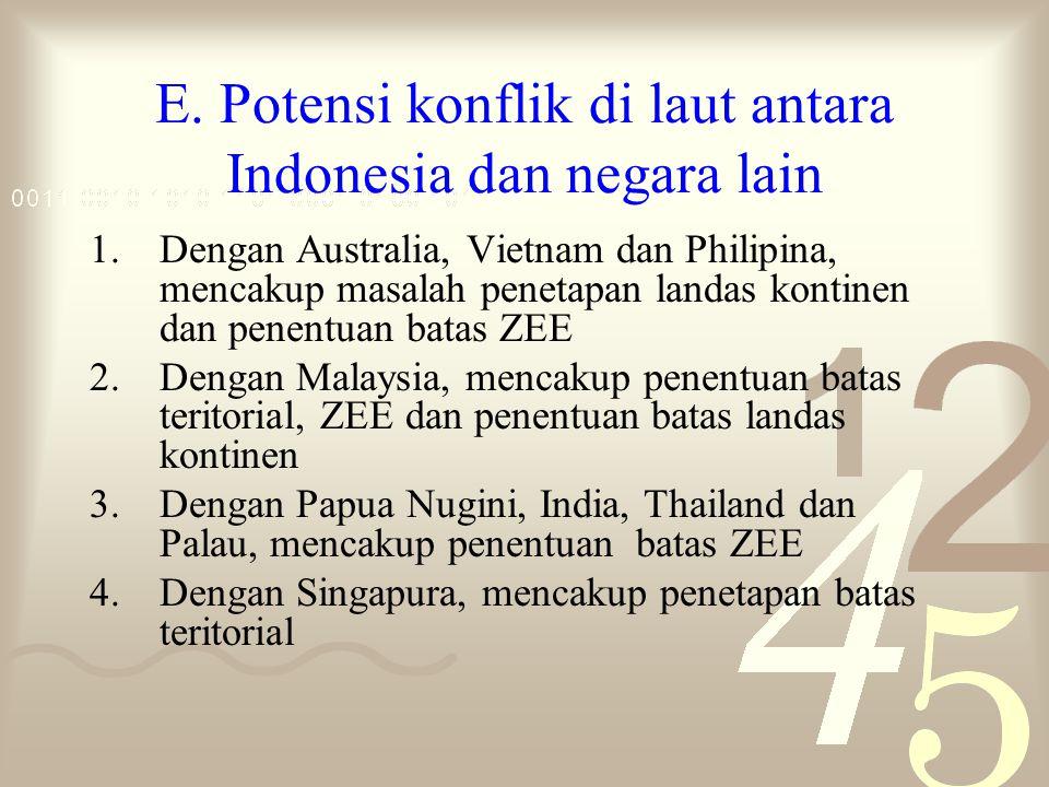 E. Potensi konflik di laut antara Indonesia dan negara lain 1.Dengan Australia, Vietnam dan Philipina, mencakup masalah penetapan landas kontinen dan
