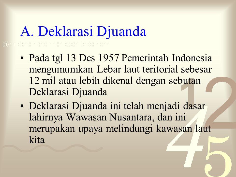 A. Deklarasi Djuanda Pada tgl 13 Des 1957 Pemerintah Indonesia mengumumkan Lebar laut teritorial sebesar 12 mil atau lebih dikenal dengan sebutan Dekl