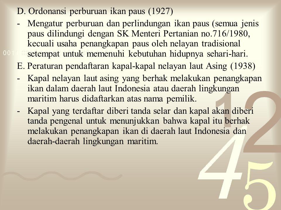 D. Ordonansi perburuan ikan paus (1927) -Mengatur perburuan dan perlindungan ikan paus (semua jenis paus dilindungi dengan SK Menteri Pertanian no.716