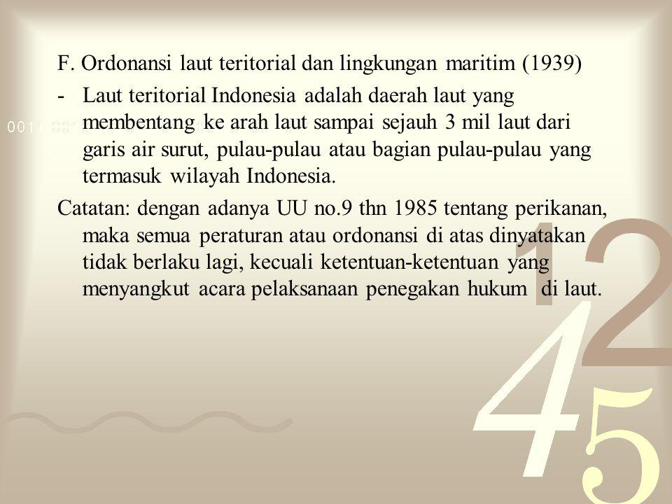 F. Ordonansi laut teritorial dan lingkungan maritim (1939) -Laut teritorial Indonesia adalah daerah laut yang membentang ke arah laut sampai sejauh 3