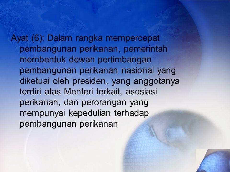 Ayat (6): Dalam rangka mempercepat pembangunan perikanan, pemerintah membentuk dewan pertimbangan pembangunan perikanan nasional yang diketuai oleh presiden, yang anggotanya terdiri atas Menteri terkait, asosiasi perikanan, dan perorangan yang mempunyai kepedulian terhadap pembangunan perikanan