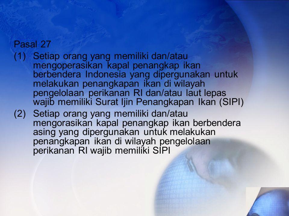 Pasal 27 (1)Setiap orang yang memiliki dan/atau mengoperasikan kapal penangkap ikan berbendera Indonesia yang dipergunakan untuk melakukan penangkapan ikan di wilayah pengelolaan perikanan RI dan/atau laut lepas wajib memiliki Surat Ijin Penangkapan Ikan (SIPI) (2)Setiap orang yang memiliki dan/atau mengorasikan kapal penangkap ikan berbendera asing yang dipergunakan untuk melakukan penangkapan ikan di wilayah pengelolaan perikanan RI wajib memiliki SIPI