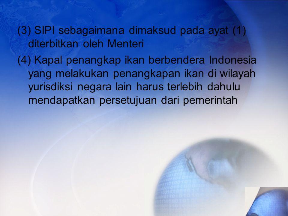 (3) SIPI sebagaimana dimaksud pada ayat (1) diterbitkan oleh Menteri (4) Kapal penangkap ikan berbendera Indonesia yang melakukan penangkapan ikan di wilayah yurisdiksi negara lain harus terlebih dahulu mendapatkan persetujuan dari pemerintah