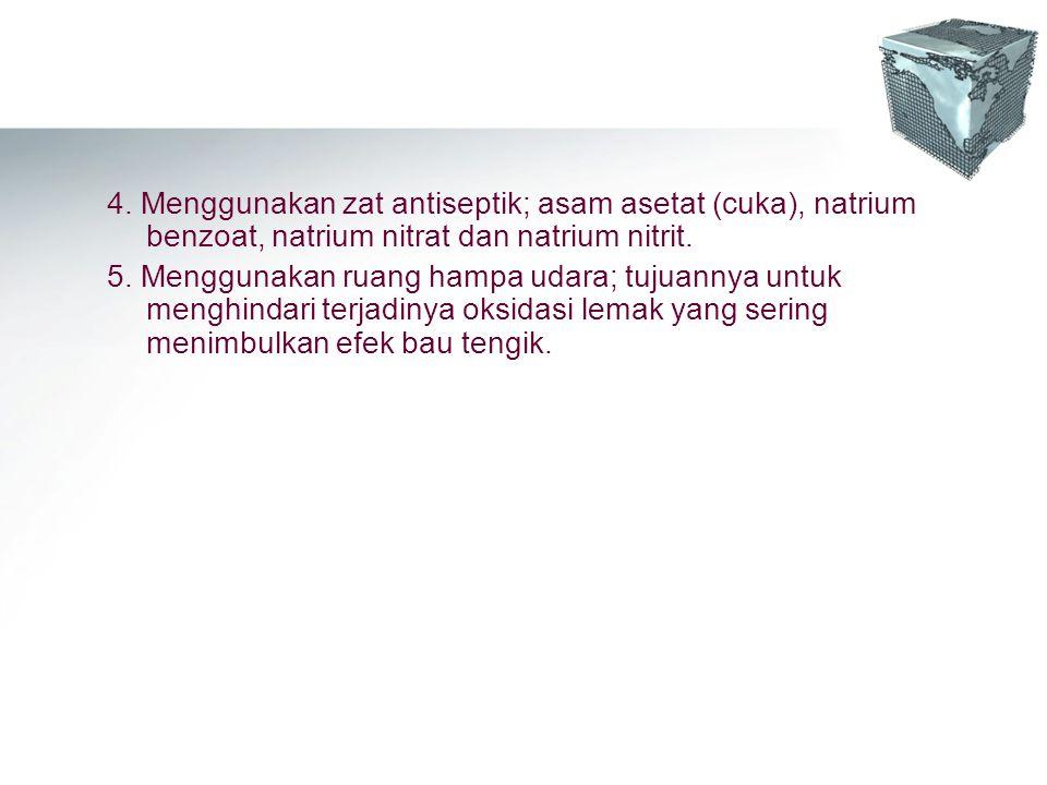 4. Menggunakan zat antiseptik; asam asetat (cuka), natrium benzoat, natrium nitrat dan natrium nitrit. 5. Menggunakan ruang hampa udara; tujuannya unt