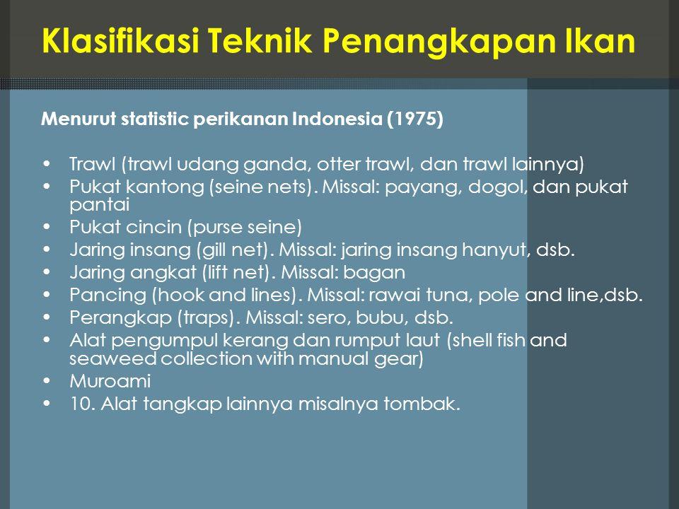 Klasifikasi Teknik Penangkapan Ikan Menurut statistic perikanan Indonesia (1975) Trawl (trawl udang ganda, otter trawl, dan trawl lainnya) Pukat kanto