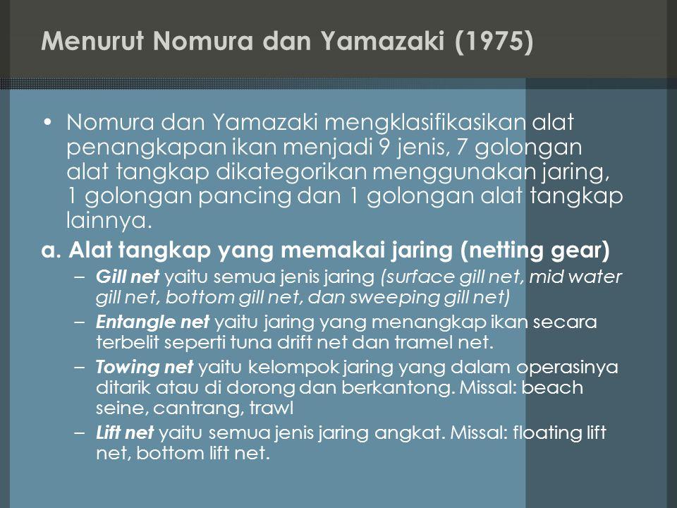 Menurut Nomura dan Yamazaki (1975) Nomura dan Yamazaki mengklasifikasikan alat penangkapan ikan menjadi 9 jenis, 7 golongan alat tangkap dikategorikan