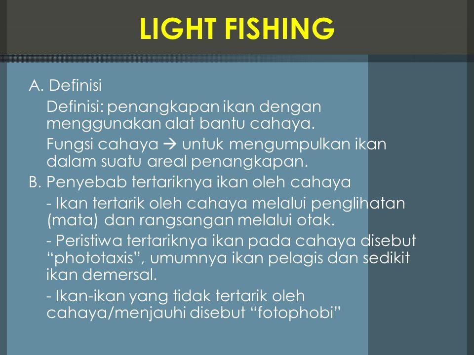 LIGHT FISHING A. Definisi Definisi: penangkapan ikan dengan menggunakan alat bantu cahaya. Fungsi cahaya  untuk mengumpulkan ikan dalam suatu areal p