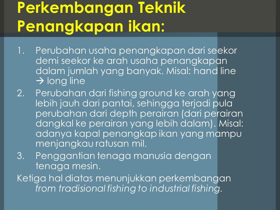 Perkembangan Teknik Penangkapan ikan: 1.Perubahan usaha penangkapan dari seekor demi seekor ke arah usaha penangkapan dalam jumlah yang banyak. Misal: