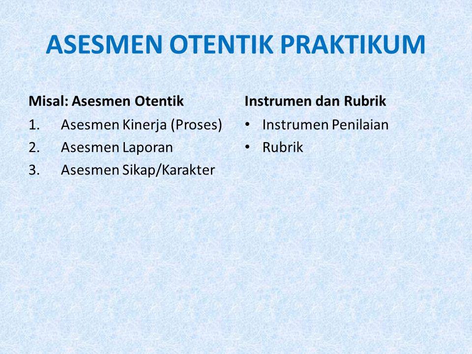 ASESMEN OTENTIK PRAKTIKUM Misal: Asesmen Otentik 1.Asesmen Kinerja (Proses) 2.Asesmen Laporan 3.Asesmen Sikap/Karakter Instrumen dan Rubrik Instrumen