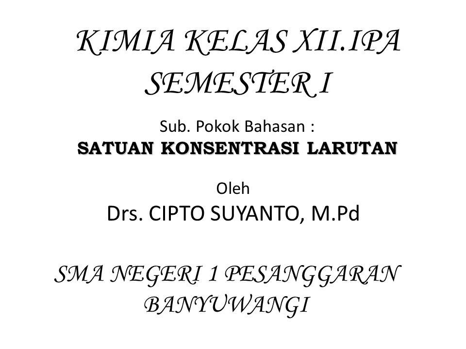 KIMIA KELAS XII.IPA SEMESTER I Sub.Pokok Bahasan : SATUAN KONSENTRASI LARUTAN Oleh Drs.