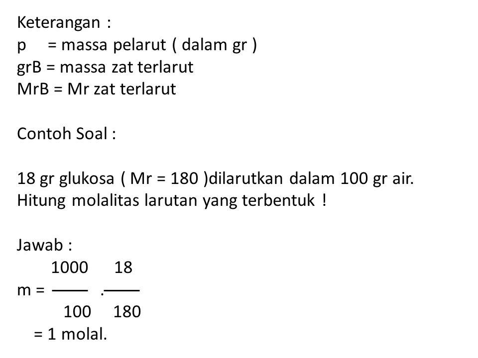 Keterangan : p = massa pelarut ( dalam gr ) grB = massa zat terlarut MrB = Mr zat terlarut Contoh Soal : 18 gr glukosa ( Mr = 180 )dilarutkan dalam 100 gr air.