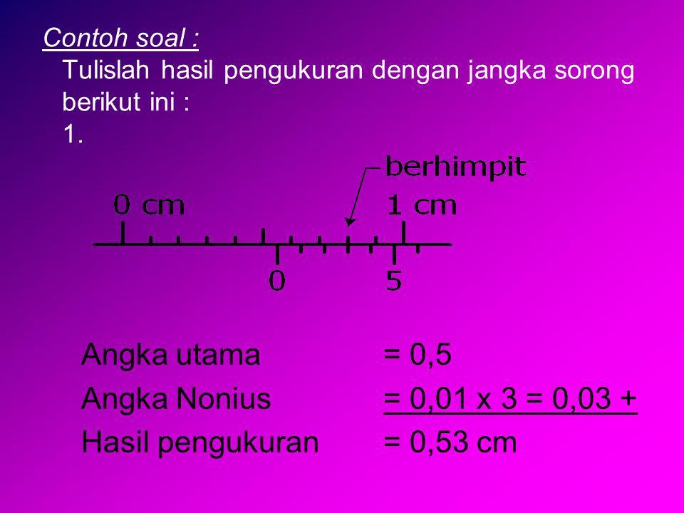 Contoh soal : Tulislah hasil pengukuran dengan jangka sorong berikut ini : 1. Angka utama = 0,5 Angka Nonius= 0,01 x 3 = 0,03 + Hasil pengukuran= 0,53