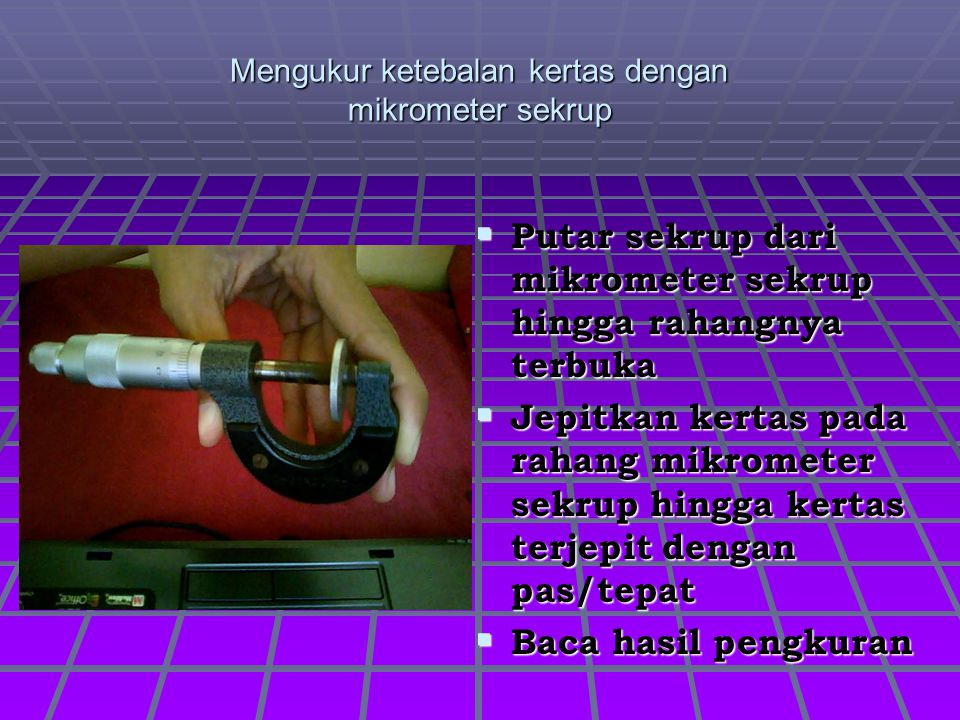 Mengukur ketebalan kertas dengan mikrometer sekrup PPPPutar sekrup dari mikrometer sekrup hingga rahangnya terbuka JJJJepitkan kertas pada rah