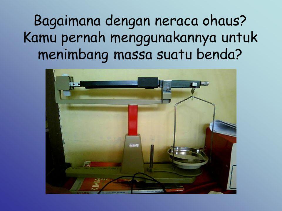 Bagaimana dengan neraca ohaus? Kamu pernah menggunakannya untuk menimbang massa suatu benda?
