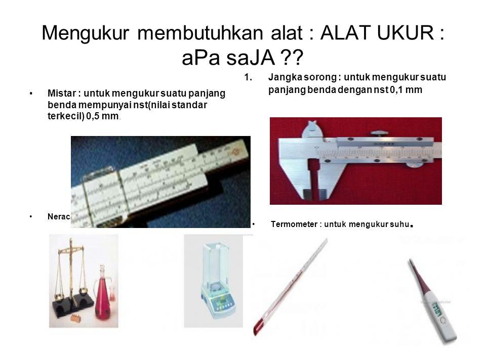 Mengukur membutuhkan alat : ALAT UKUR : aPa saJA ?? Mistar : untuk mengukur suatu panjang benda mempunyai nst(nilai standar terkecil) 0,5 mm. 1.Jangka