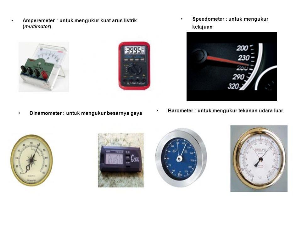 Amperemeter : untuk mengukur kuat arus listrik (multimeter) Speedometer : untuk mengukur kelajuan Dinamometer : untuk mengukur besarnya gaya Barometer