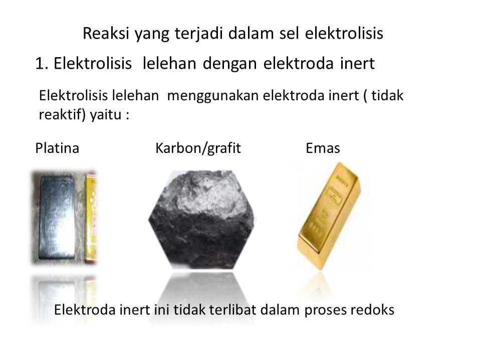 Reaksi yang terjadi dalam sel elektrolisis 1. Elektrolisis lelehan dengan elektroda inert Elektrolisis lelehan menggunakan elektroda inert ( tidak rea