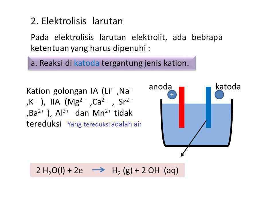 2. Elektrolisis larutan Pada elektrolisis larutan elektrolit, ada bebrapa ketentuan yang harus dipenuhi : a. Reaksi di katoda tergantung jenis kation.