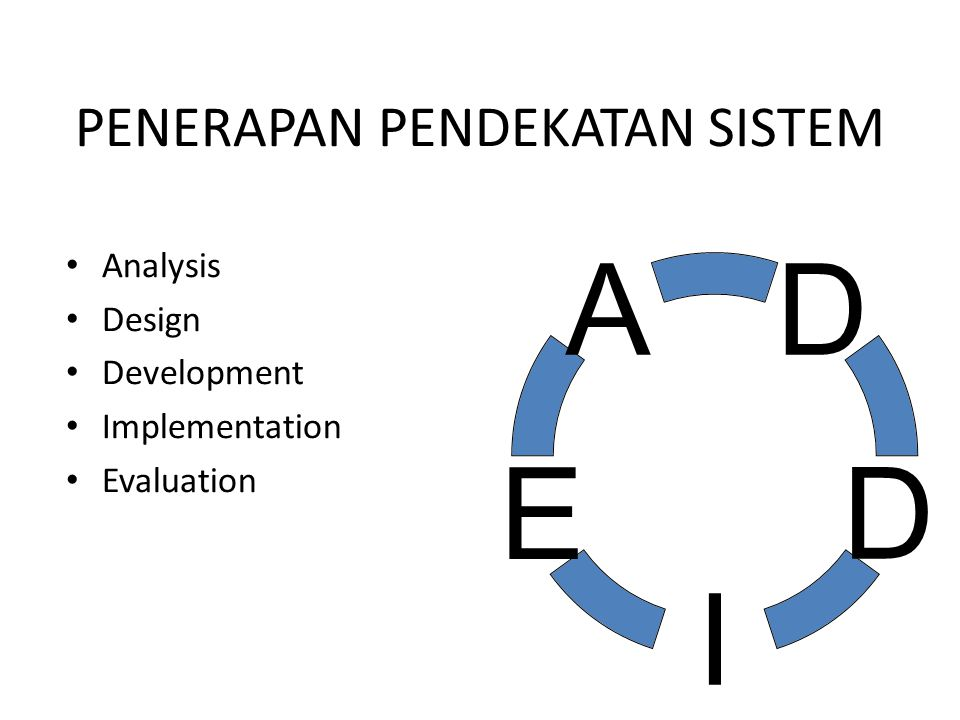 PENERAPAN PENDEKATAN SISTEM Analysis Design Development Implementation Evaluation D D I E A