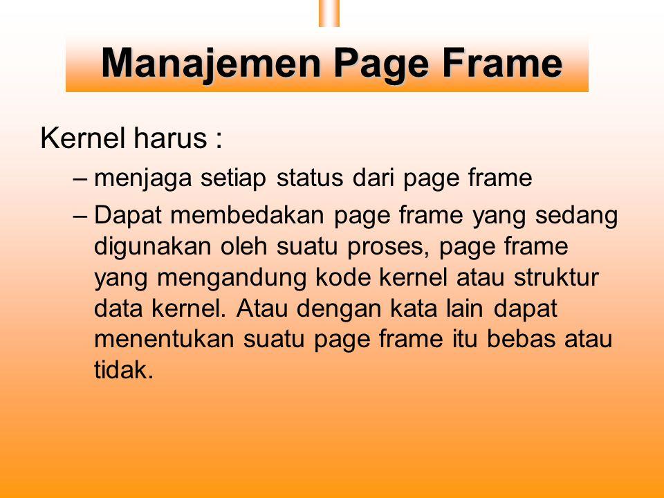 Manajemen Page Frame Kernel harus : –menjaga setiap status dari page frame –Dapat membedakan page frame yang sedang digunakan oleh suatu proses, page frame yang mengandung kode kernel atau struktur data kernel.