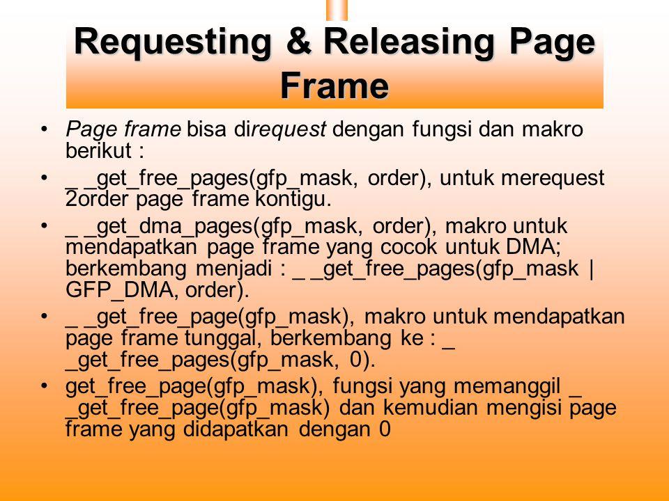 Requesting & Releasing Page Frame Page frame bisa direquest dengan fungsi dan makro berikut : _ _get_free_pages(gfp_mask, order), untuk merequest 2order page frame kontigu.