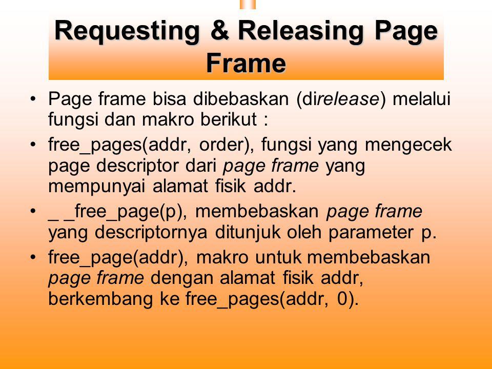 Requesting & Releasing Page Frame Page frame bisa dibebaskan (direlease) melalui fungsi dan makro berikut : free_pages(addr, order), fungsi yang mengecek page descriptor dari page frame yang mempunyai alamat fisik addr.