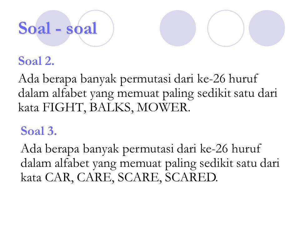 Soal - soal Soal 2. Ada berapa banyak permutasi dari ke-26 huruf dalam alfabet yang memuat paling sedikit satu dari kata FIGHT, BALKS, MOWER. Soal 3.