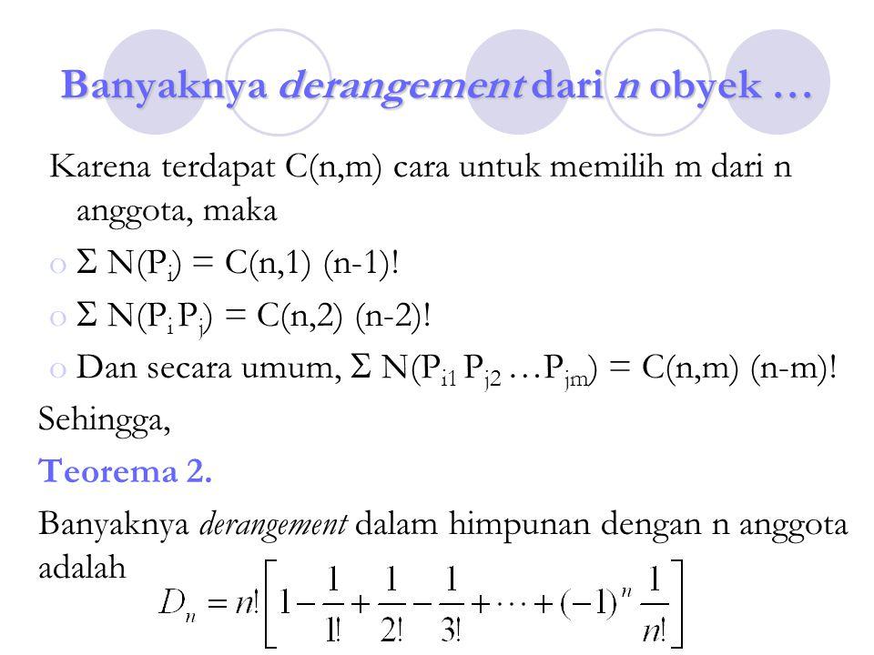 Banyaknya derangement dari n obyek … Karena terdapat C(n,m) cara untuk memilih m dari n anggota, maka o  N(P i ) = C(n,1) (n-1)! o  N(P i P j ) = C(