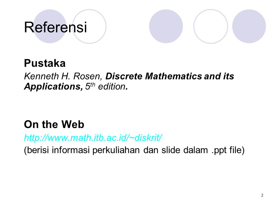 2 Referensi Pustaka Kenneth H. Rosen, Discrete Mathematics and its Applications, 5 th edition. On the Web http://www.math.itb.ac.id/~diskrit/ (berisi