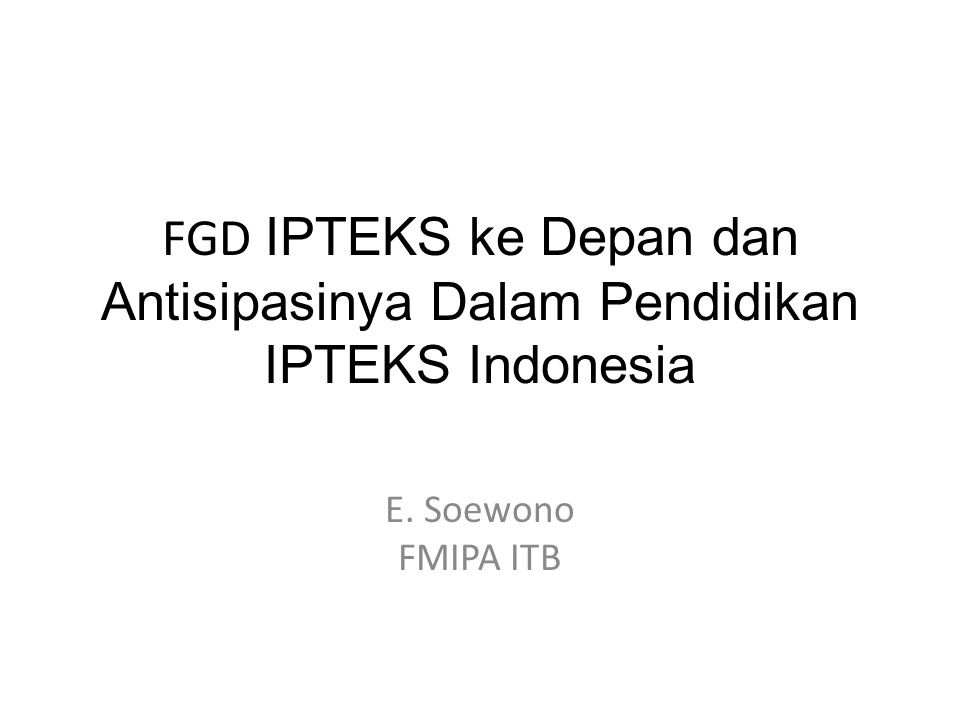 FGD IPTEKS ke Depan dan Antisipasinya Dalam Pendidikan IPTEKS Indonesia E. Soewono FMIPA ITB