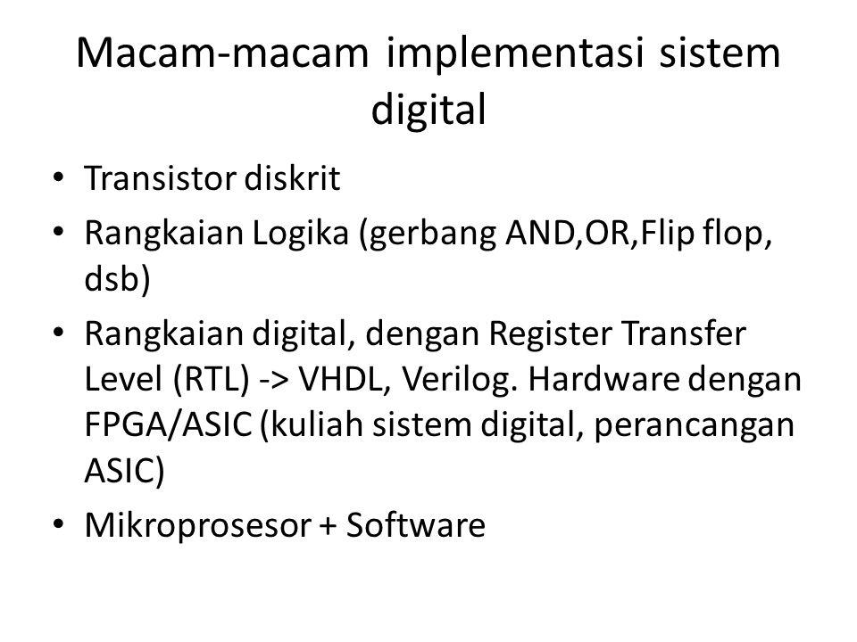 Macam-macam implementasi sistem digital Transistor diskrit Rangkaian Logika (gerbang AND,OR,Flip flop, dsb) Rangkaian digital, dengan Register Transfer Level (RTL) -> VHDL, Verilog.