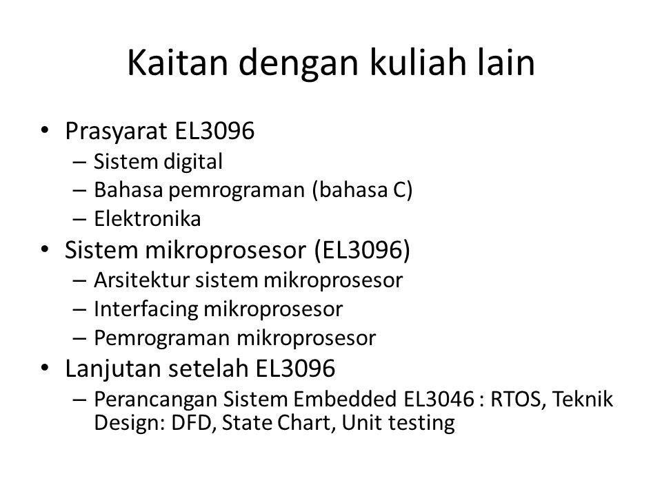 Kaitan dengan kuliah lain Prasyarat EL3096 – Sistem digital – Bahasa pemrograman (bahasa C) – Elektronika Sistem mikroprosesor (EL3096) – Arsitektur sistem mikroprosesor – Interfacing mikroprosesor – Pemrograman mikroprosesor Lanjutan setelah EL3096 – Perancangan Sistem Embedded EL3046 : RTOS, Teknik Design: DFD, State Chart, Unit testing