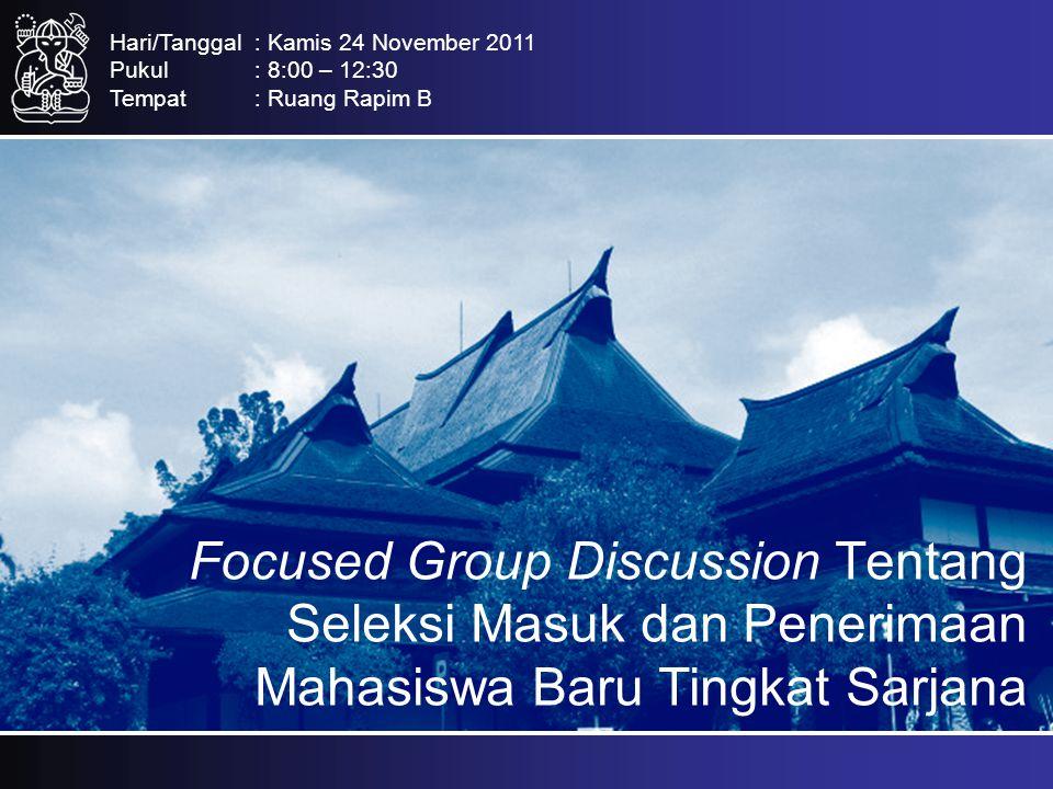 Focused Group Discussion Tentang Seleksi Masuk dan Penerimaan Mahasiswa Baru Tingkat Sarjana Hari/Tanggal: Kamis 24 November 2011 Pukul: 8:00 – 12:30 Tempat: Ruang Rapim B