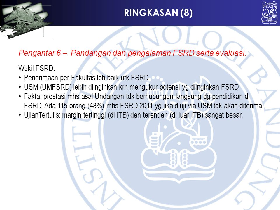 RINGKASAN (8) Pengantar 6 –Pandangan dan pengalaman FSRD serta evaluasi. Wakil FSRD: Penerimaan per Fakultas lbh baik utk FSRD USM (UMFSRD) lebih diin