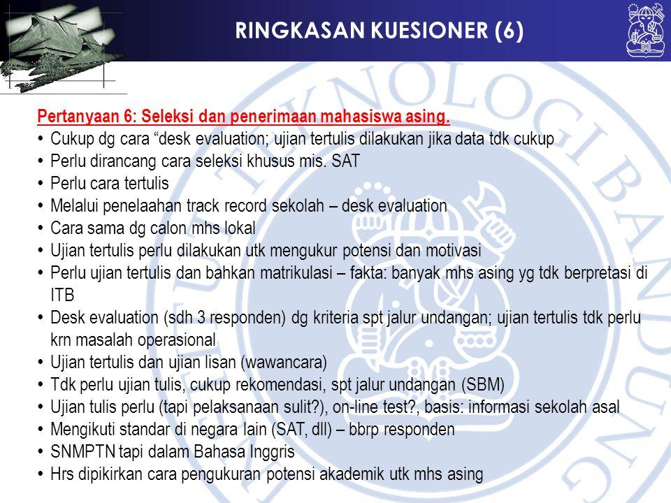 """RINGKASAN KUESIONER (6) Pertanyaan 6: Seleksi dan penerimaan mahasiswa asing. Cukup dg cara """"desk evaluation; ujian tertulis dilakukan jika data tdk c"""