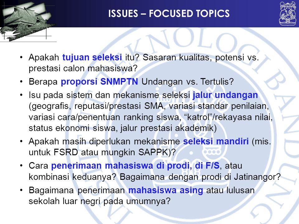 ISSUES – FOCUSED TOPICS Apakah tujuan seleksi itu? Sasaran kualitas, potensi vs. prestasi calon mahasiswa? Berapa proporsi SNMPTN Undangan vs. Tertuli