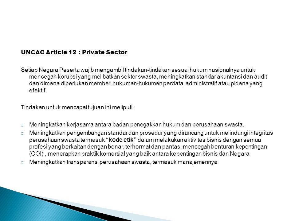 UNCAC Article 12 : Private Sector Setiap Negara Peserta wajib mengambil tindakan-tindakan sesuai hukum nasionalnya untuk mencegah korupsi yang melibatkan sektor swasta, meningkatkan standar akuntansi dan audit dan dimana diperlukan memberi hukuman-hukuman perdata, administratif atau pidana yang efektif.